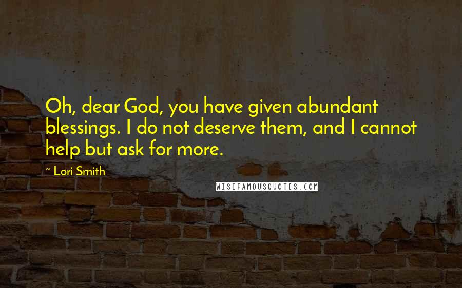 Lori Smith quotes: Oh, dear God, you have given abundant blessings. I do not deserve them, and I cannot help but ask for more.