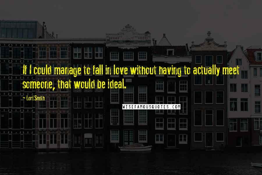 Lori Smith quotes: If I could manage to fall in love without having to actually meet someone, that would be ideal.
