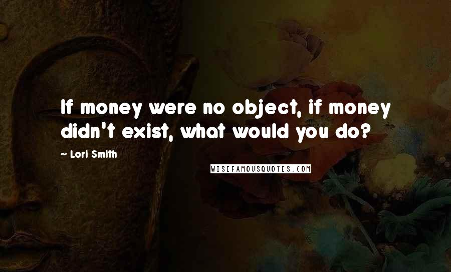 Lori Smith quotes: If money were no object, if money didn't exist, what would you do?