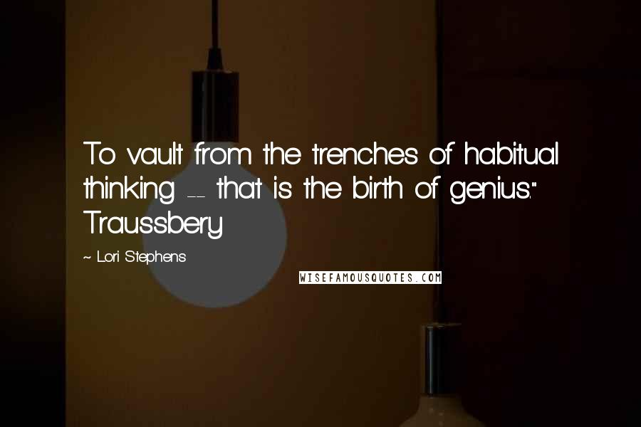 "Lori Stephens quotes: To vault from the trenches of habitual thinking -- that is the birth of genius."" Traussbery"