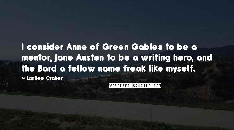 Lorilee Craker quotes: I consider Anne of Green Gables to be a mentor, Jane Austen to be a writing hero, and the Bard a fellow name freak like myself.