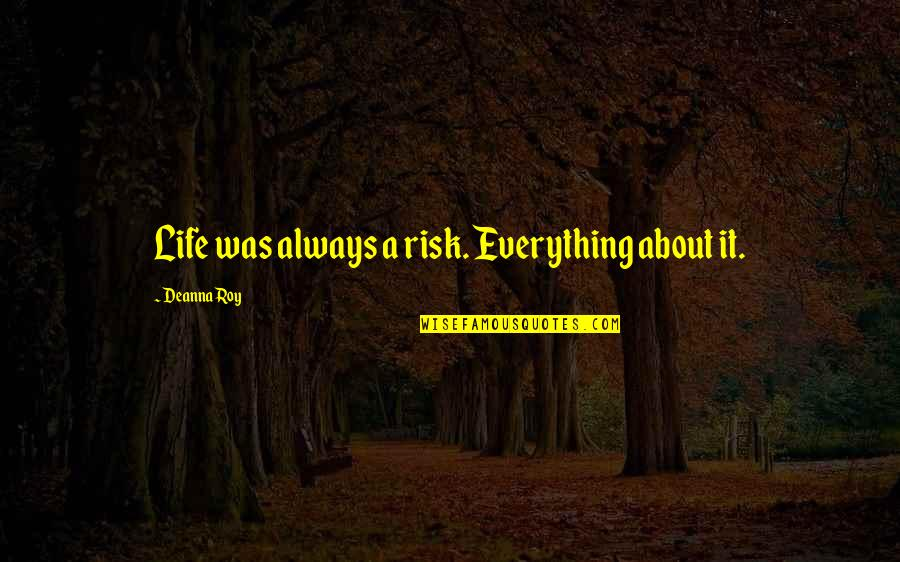 Lorin Roche Quotes By Deanna Roy: Life was always a risk. Everything about it.