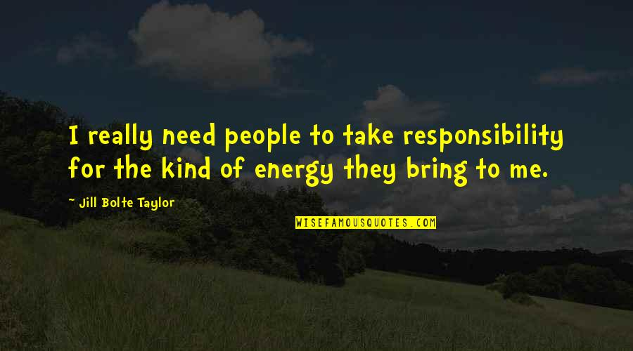 Lorin Roche Quotes By Jill Bolte Taylor: I really need people to take responsibility for