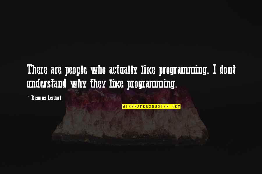 Lorin Roche Quotes By Rasmus Lerdorf: There are people who actually like programming. I