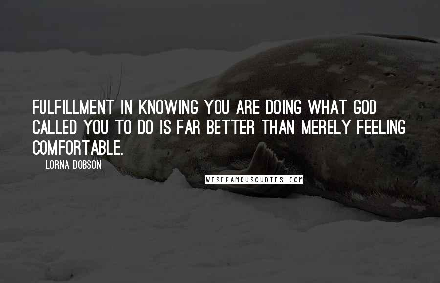 Lorna Dobson quotes: Fulfillment in knowing you are doing what God called you to do is far better than merely feeling comfortable.