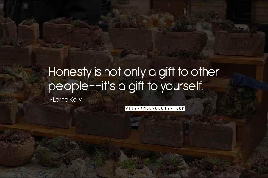 Lorna Kelly quotes: Honesty is not only a gift to other people--it's a gift to yourself.
