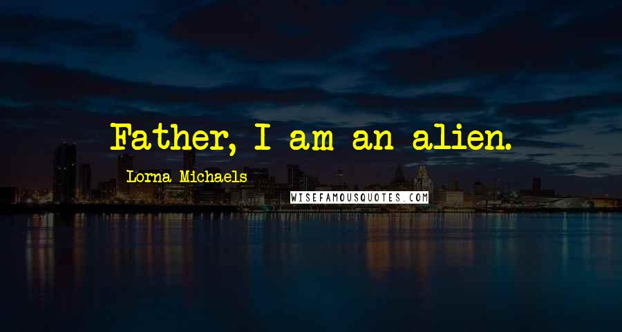 Lorna Michaels quotes: Father, I am an alien.