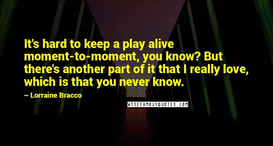 Lorraine Bracco quotes: It's hard to keep a play alive moment-to-moment, you know? But there's another part of it that I really love, which is that you never know.