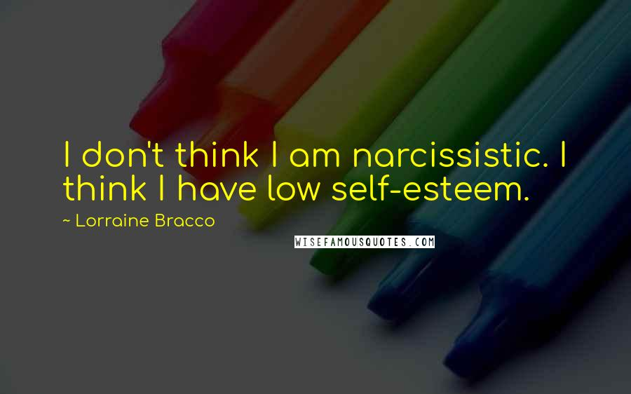 Lorraine Bracco quotes: I don't think I am narcissistic. I think I have low self-esteem.