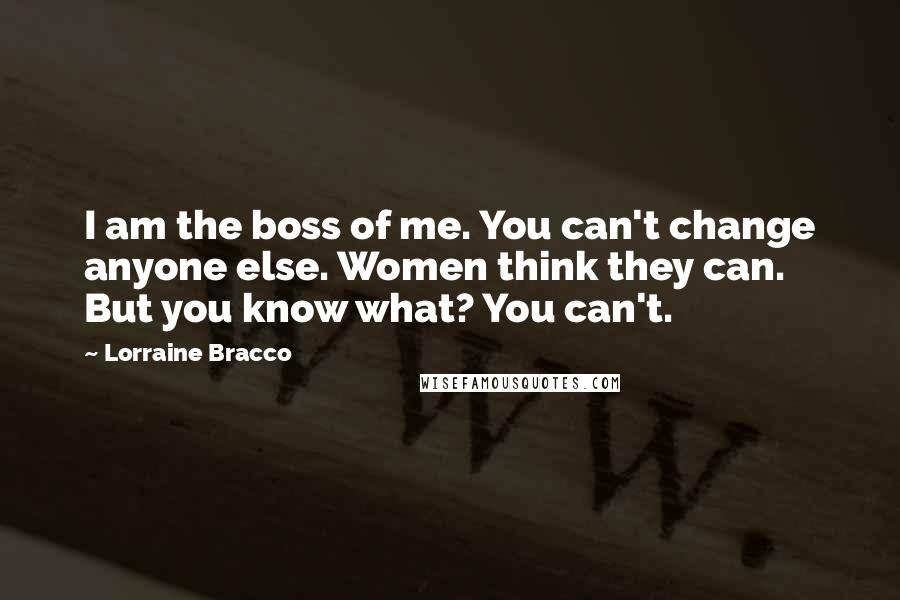 Lorraine Bracco quotes: I am the boss of me. You can't change anyone else. Women think they can. But you know what? You can't.