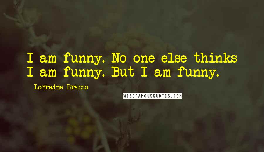 Lorraine Bracco quotes: I am funny. No one else thinks I am funny. But I am funny.