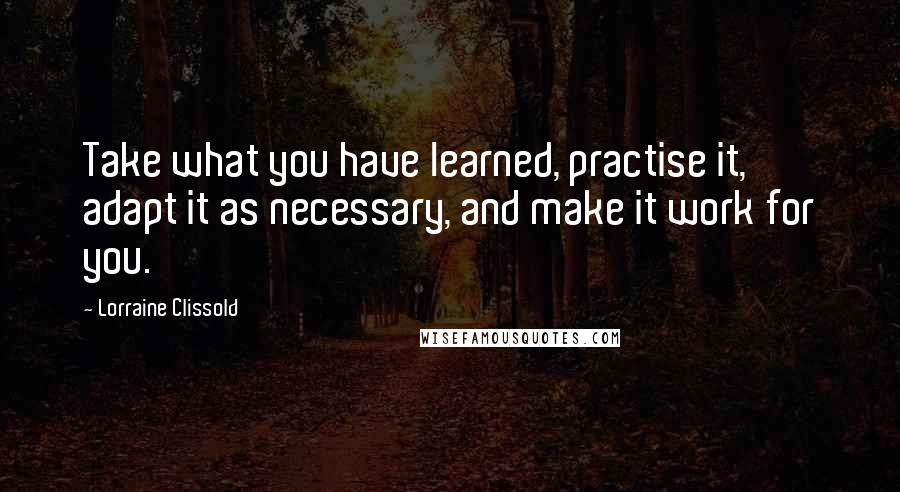 Lorraine Clissold quotes: Take what you have learned, practise it, adapt it as necessary, and make it work for you.
