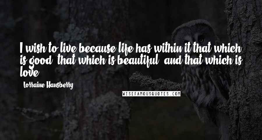 Lorraine Hansberry quotes: I wish to live because life has within it that which is good, that which is beautiful, and that which is love.