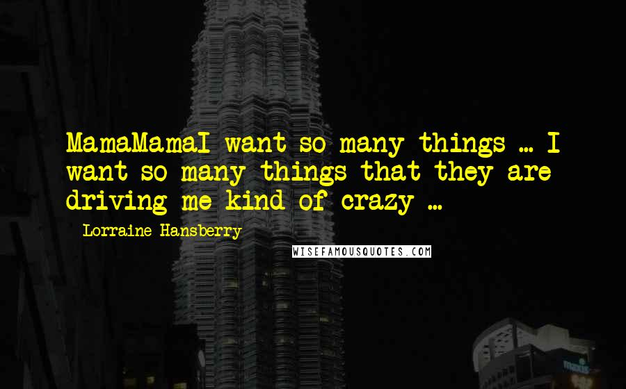Lorraine Hansberry quotes: MamaMamaI want so many things ... I want so many things that they are driving me kind of crazy ...