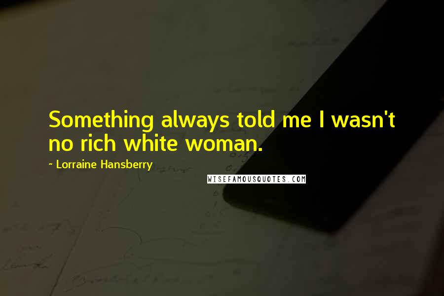 Lorraine Hansberry quotes: Something always told me I wasn't no rich white woman.