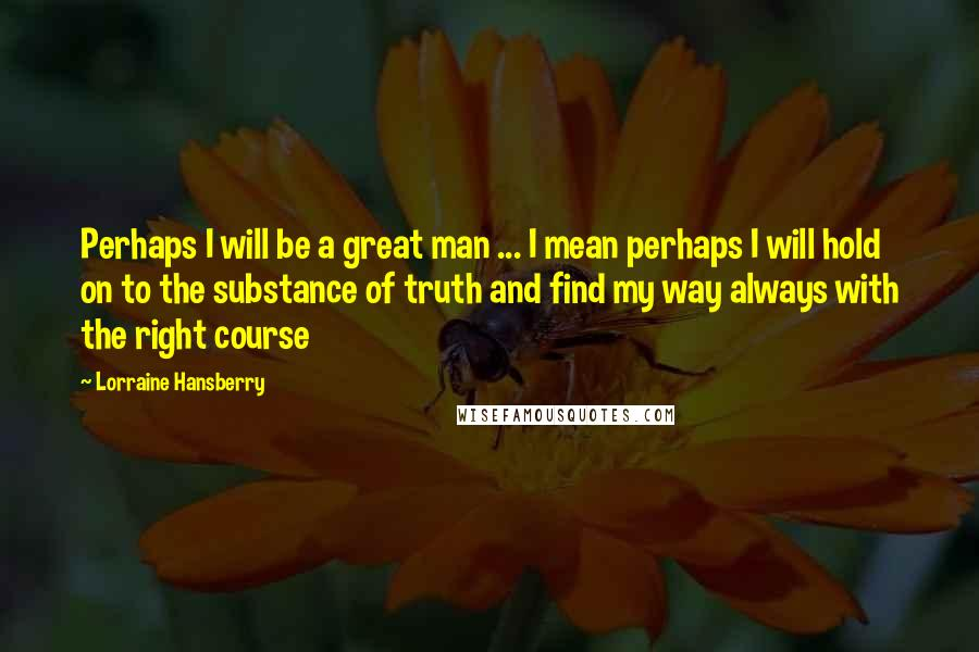 Lorraine Hansberry quotes: Perhaps I will be a great man ... I mean perhaps I will hold on to the substance of truth and find my way always with the right course