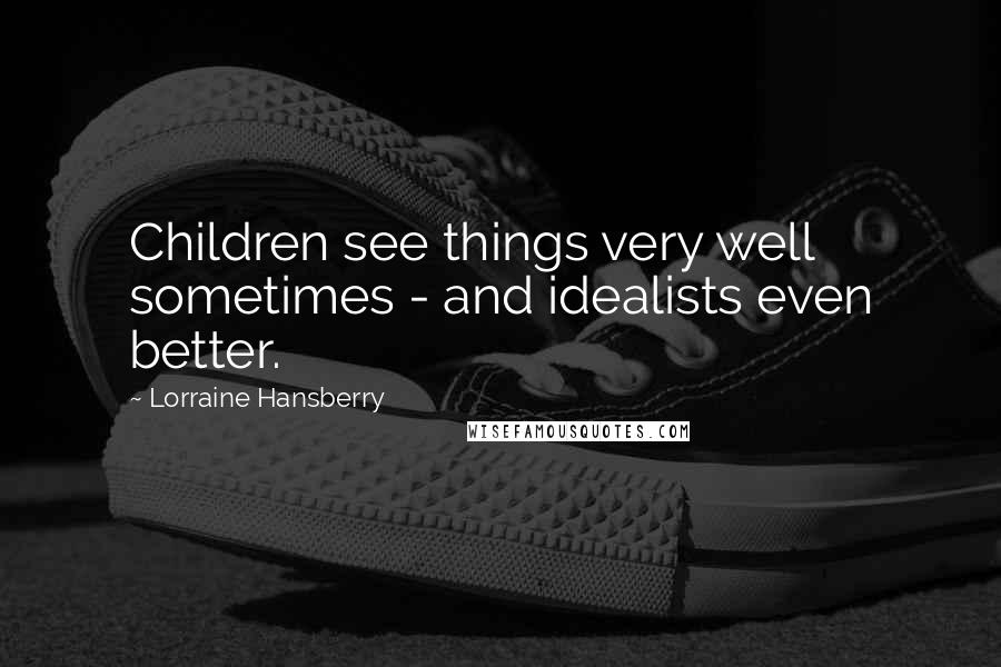 Lorraine Hansberry quotes: Children see things very well sometimes - and idealists even better.