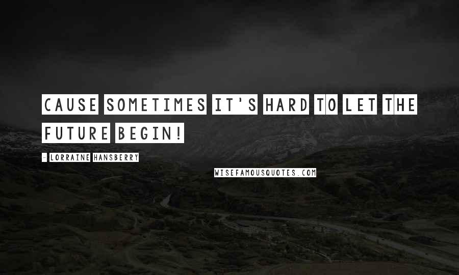 Lorraine Hansberry quotes: Cause sometimes it's hard to let the future begin!
