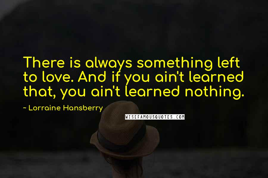 Lorraine Hansberry quotes: There is always something left to love. And if you ain't learned that, you ain't learned nothing.