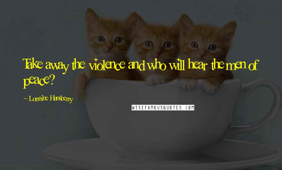 Lorraine Hansberry quotes: Take away the violence and who will hear the men of peace?