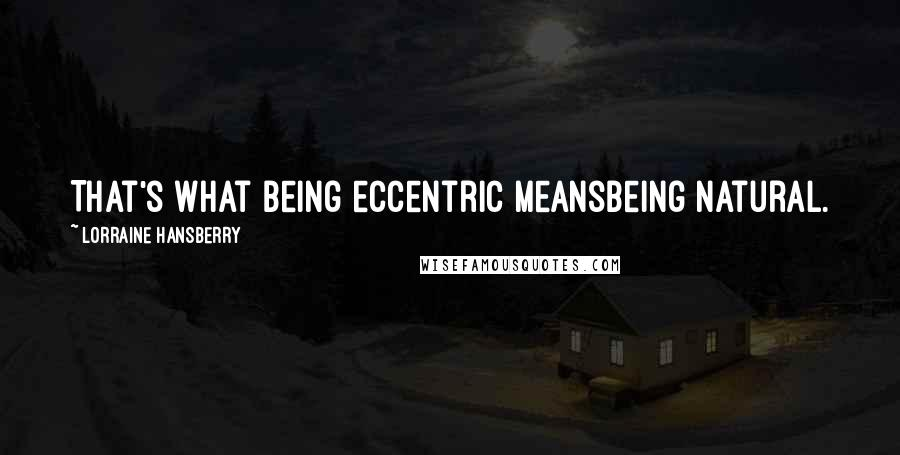 Lorraine Hansberry quotes: That's what being eccentric meansbeing natural.