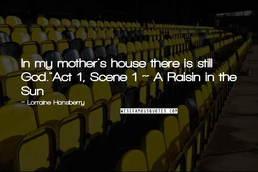 "Lorraine Hansberry quotes: In my mother's house there is still God.""Act 1, Scene 1 ~ A Raisin in the Sun"