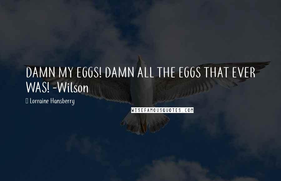 Lorraine Hansberry quotes: DAMN MY EGGS! DAMN ALL THE EGGS THAT EVER WAS! -Wilson