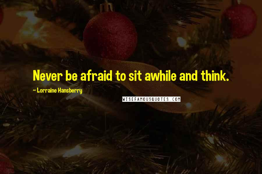 Lorraine Hansberry quotes: Never be afraid to sit awhile and think.