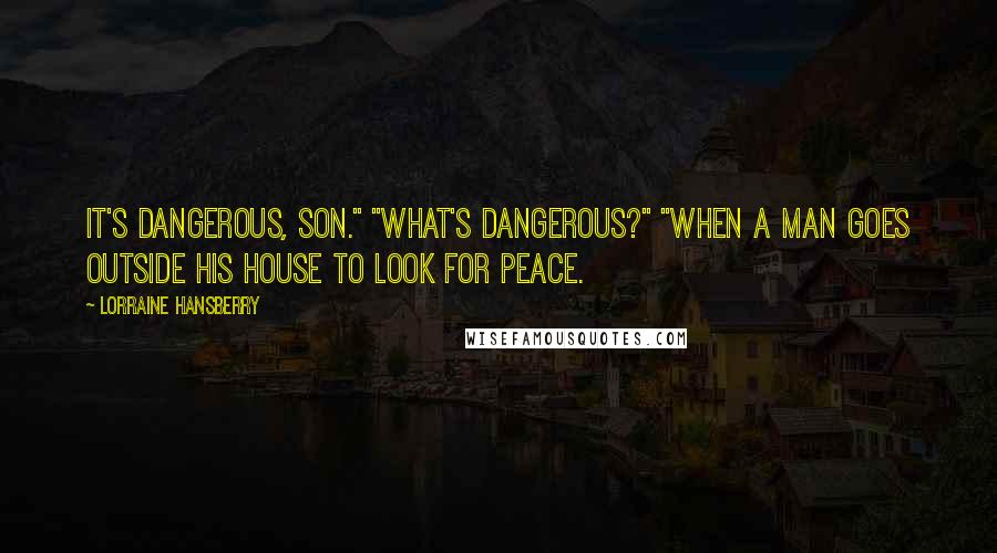 "Lorraine Hansberry quotes: It's dangerous, son."" ""What's dangerous?"" ""When a man goes outside his house to look for peace."