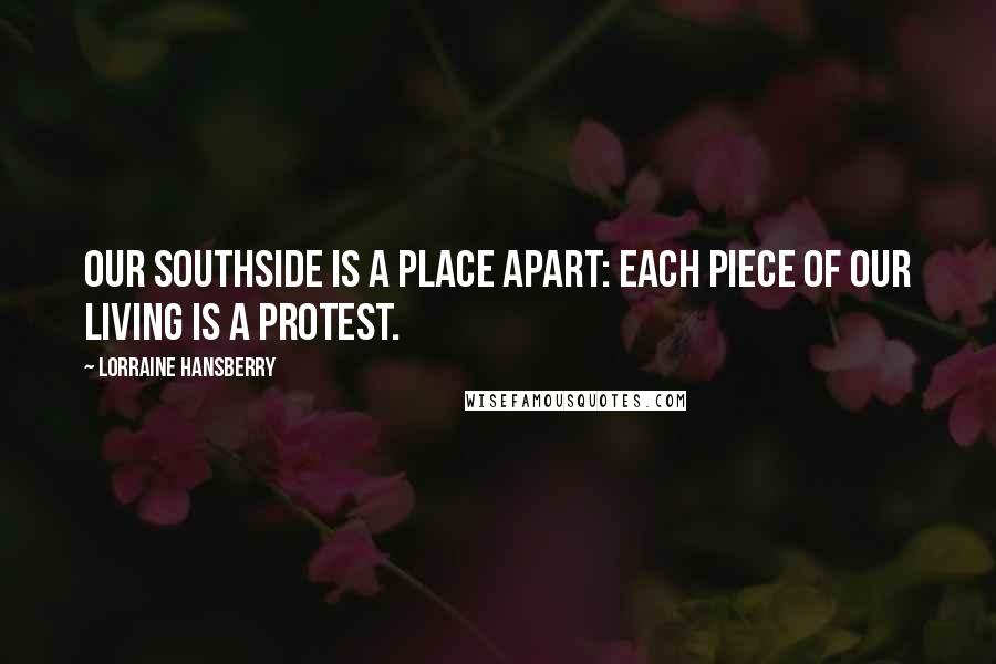 Lorraine Hansberry quotes: Our Southside is a place apart: each piece of our living is a protest.
