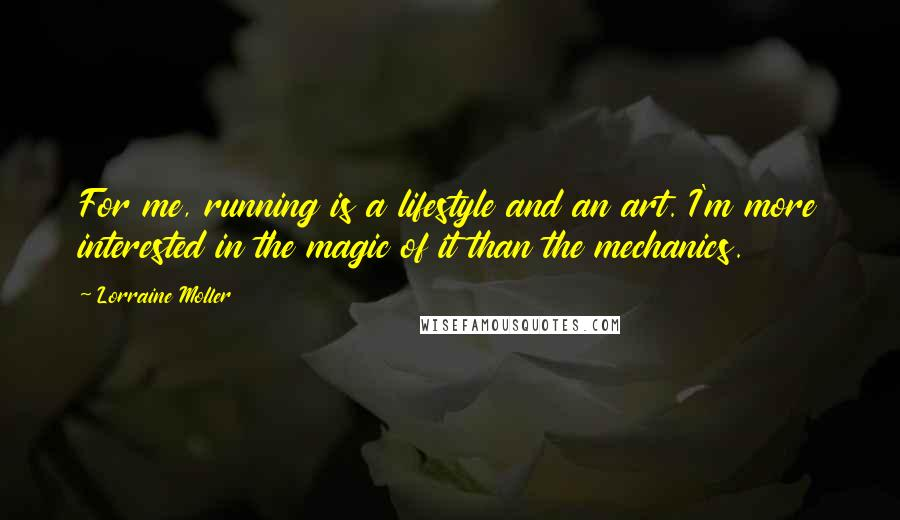 Lorraine Moller quotes: For me, running is a lifestyle and an art. I'm more interested in the magic of it than the mechanics.