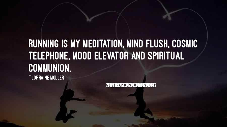 Lorraine Moller quotes: Running is my meditation, mind flush, cosmic telephone, mood elevator and spiritual communion.