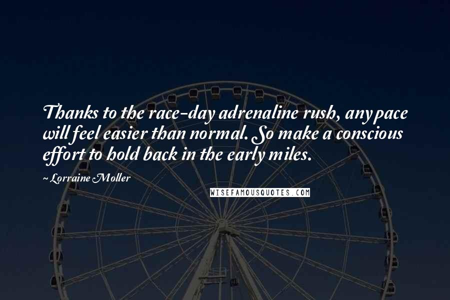 Lorraine Moller quotes: Thanks to the race-day adrenaline rush, any pace will feel easier than normal. So make a conscious effort to hold back in the early miles.