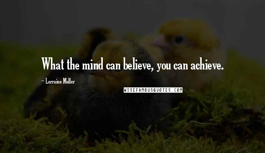 Lorraine Moller quotes: What the mind can believe, you can achieve.