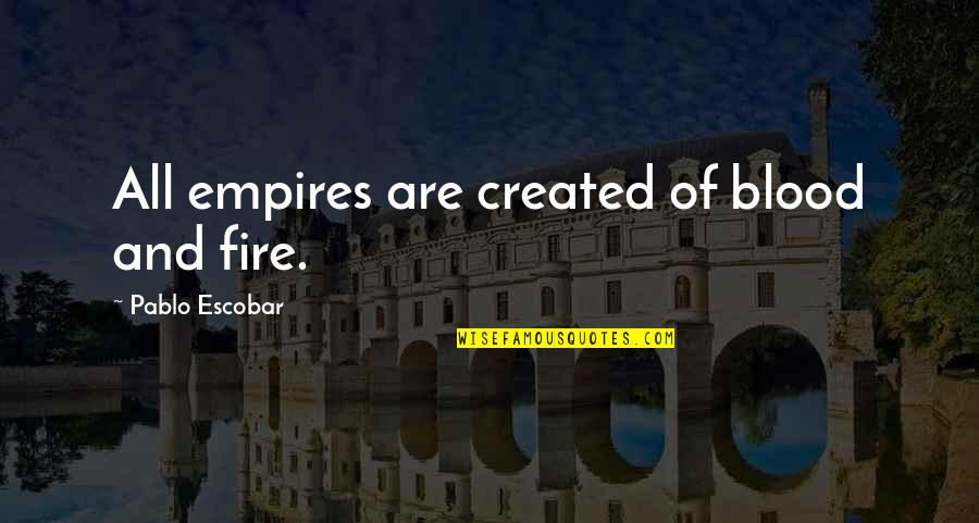 Lor'themar Quotes By Pablo Escobar: All empires are created of blood and fire.