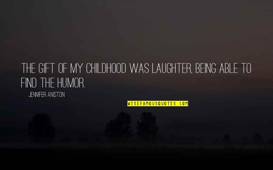 Los Amorosos Cartas A Chepita Quotes By Jennifer Aniston: The gift of my childhood was laughter, being