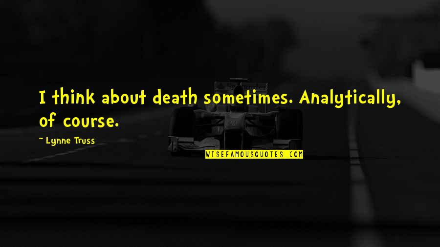 Los Santos Customs Quotes By Lynne Truss: I think about death sometimes. Analytically, of course.