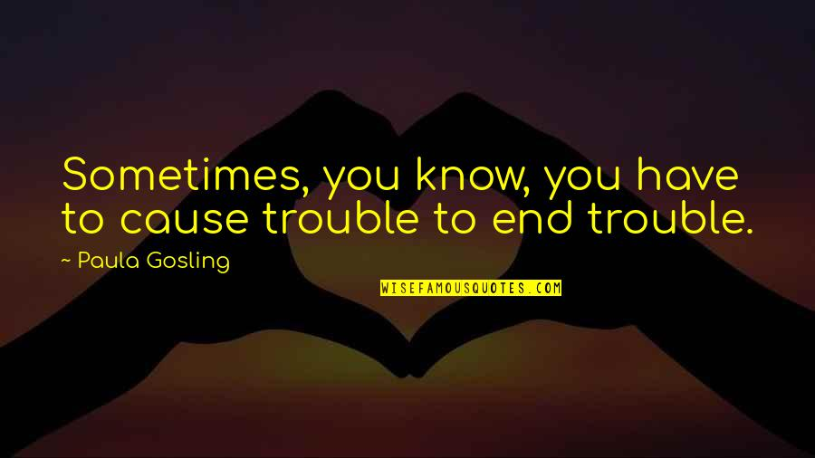 Los Santos Customs Quotes By Paula Gosling: Sometimes, you know, you have to cause trouble