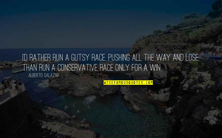 Lose And Win Quotes By Alberto Salazar: I'd rather run a gutsy race, pushing all