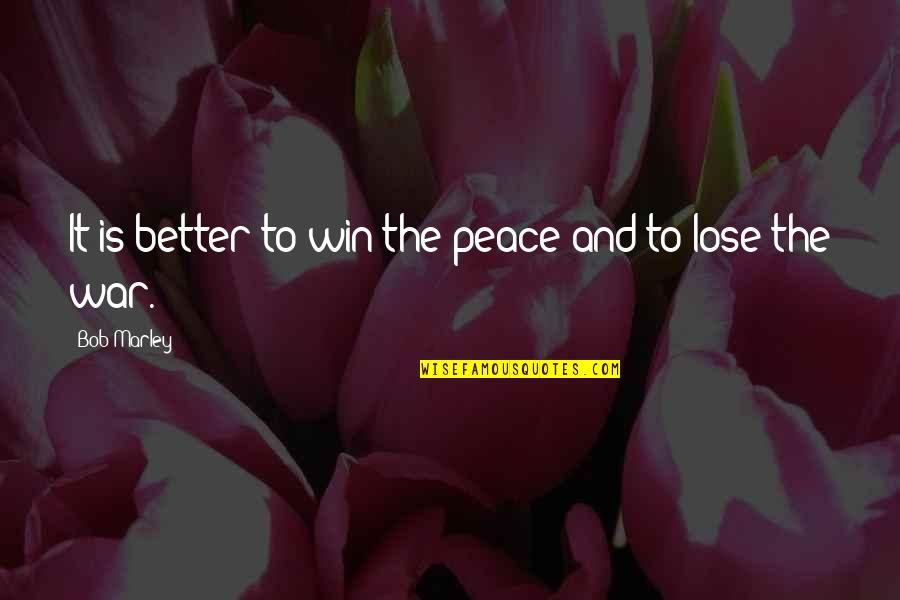 Lose And Win Quotes By Bob Marley: It is better to win the peace and