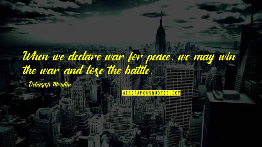 Lose And Win Quotes By Debasish Mridha: When we declare war for peace, we may