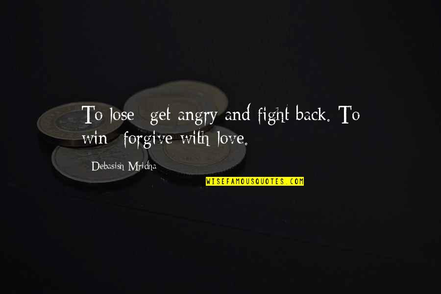 Lose And Win Quotes By Debasish Mridha: To lose--get angry and fight back. To win--forgive
