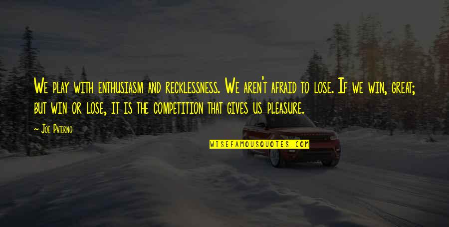 Lose And Win Quotes By Joe Paterno: We play with enthusiasm and recklessness. We aren't