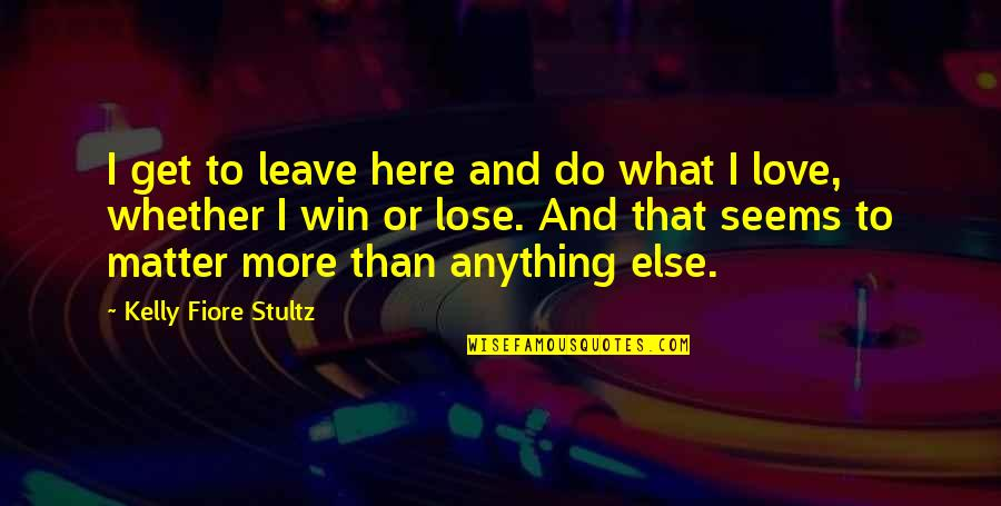 Lose And Win Quotes By Kelly Fiore Stultz: I get to leave here and do what