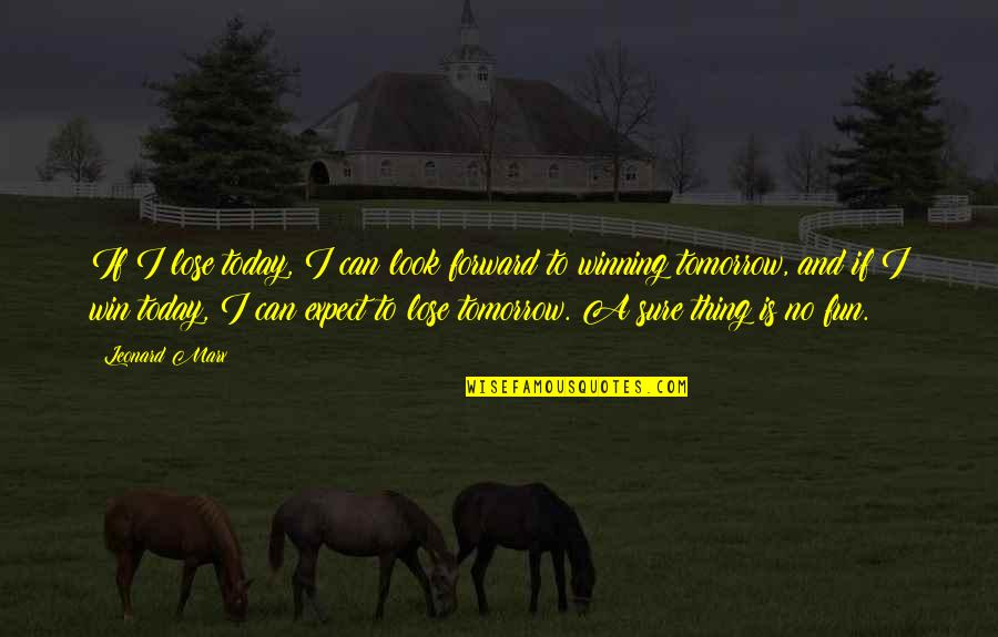Lose And Win Quotes By Leonard Marx: If I lose today, I can look forward
