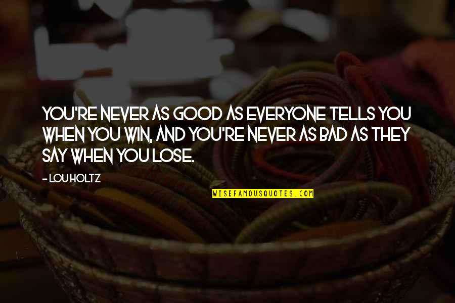 Lose And Win Quotes By Lou Holtz: You're never as good as everyone tells you