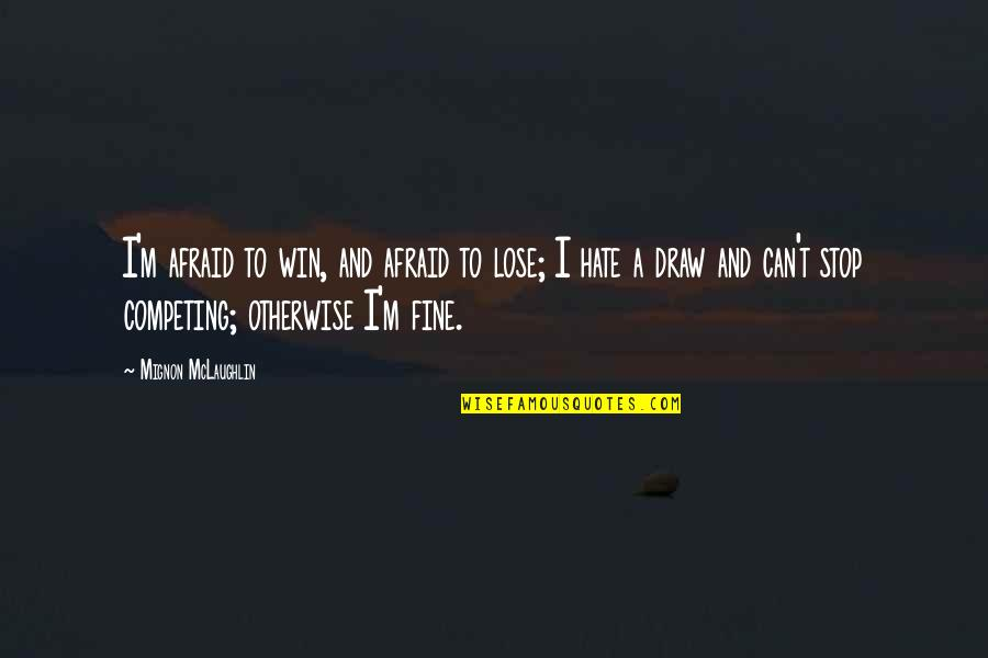 Lose And Win Quotes By Mignon McLaughlin: I'm afraid to win, and afraid to lose;