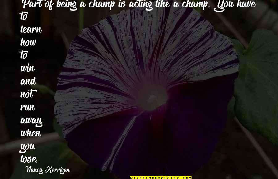 Lose And Win Quotes By Nancy Kerrigan: Part of being a champ is acting like