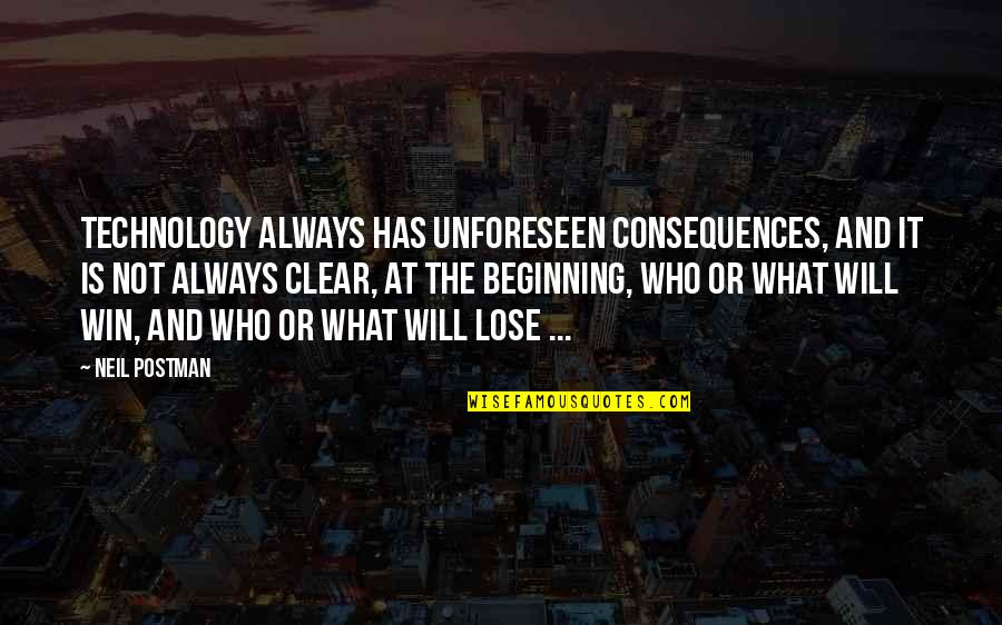 Lose And Win Quotes By Neil Postman: Technology always has unforeseen consequences, and it is