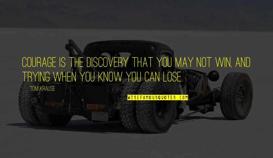 Lose And Win Quotes By Tom Krause: Courage is the discovery that you may not